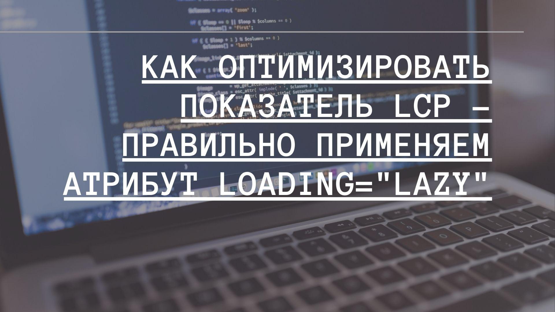 Как оптимизировать показатель LCP правильно применяем атрибут loading=lazy